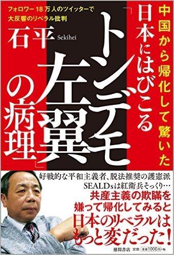 石 平  日本にはびこる「トンデモ左翼」の病理: 中国から帰化して驚いた フォロワー18万人のツイッターで大反響のリベラル批判